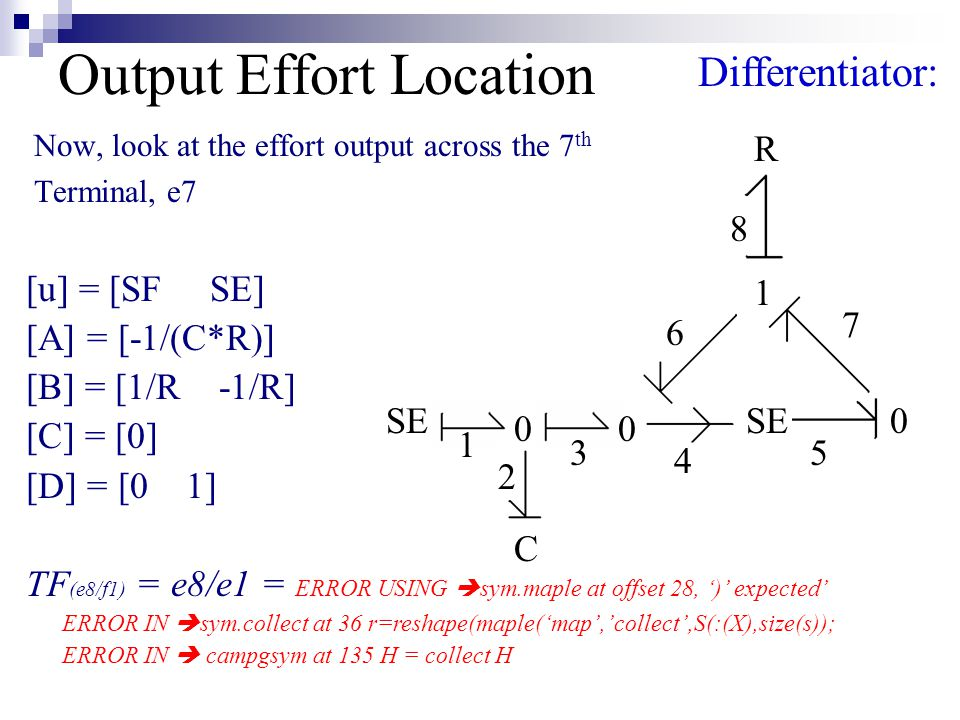 Output Effort Location Now, look at the effort output across the 7 th Terminal, e7 SE R C Differentiator: 00 0 1 1 2 3 4 5 6 7 8 [u] = [SF SE] [A] = [-1/(C*R)] [B] = [1/R -1/R] [C] = [0] [D] = [0 1] TF (e8/f1) = e8/e1 = ERROR USING  sym.maple at offset 28, ')' expected' ERROR IN  sym.collect at 36 r=reshape(maple('map','collect',S(:(X),size(s)); ERROR IN  campgsym at 135 H = collect H