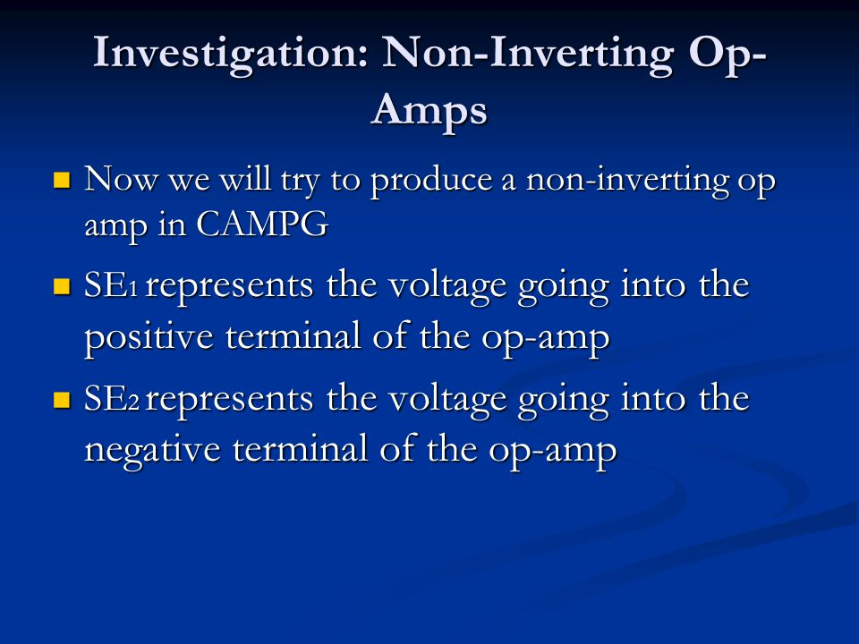 Investigation: Non-Inverting Op- Amps Now we will try to produce a non-inverting op amp in CAMPG Now we will try to produce a non-inverting op amp in CAMPG SE 1 represents the voltage going into the positive terminal of the op-amp SE 1 represents the voltage going into the positive terminal of the op-amp SE 2 represents the voltage going into the negative terminal of the op-amp SE 2 represents the voltage going into the negative terminal of the op-amp