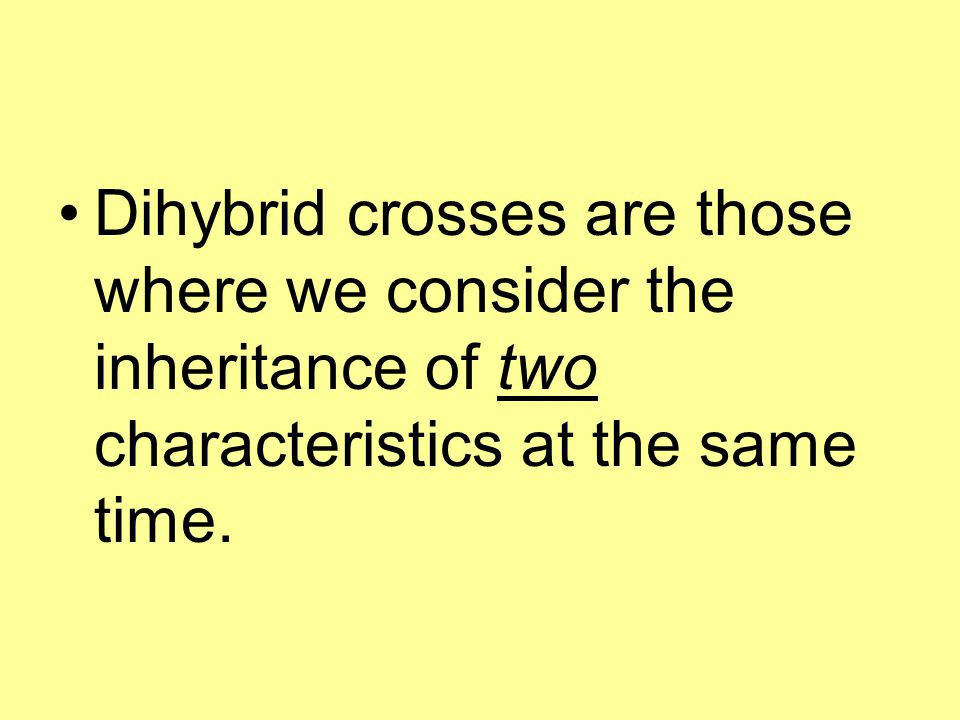 Dihybrid crosses are those where we consider the inheritance of two characteristics at the same time.