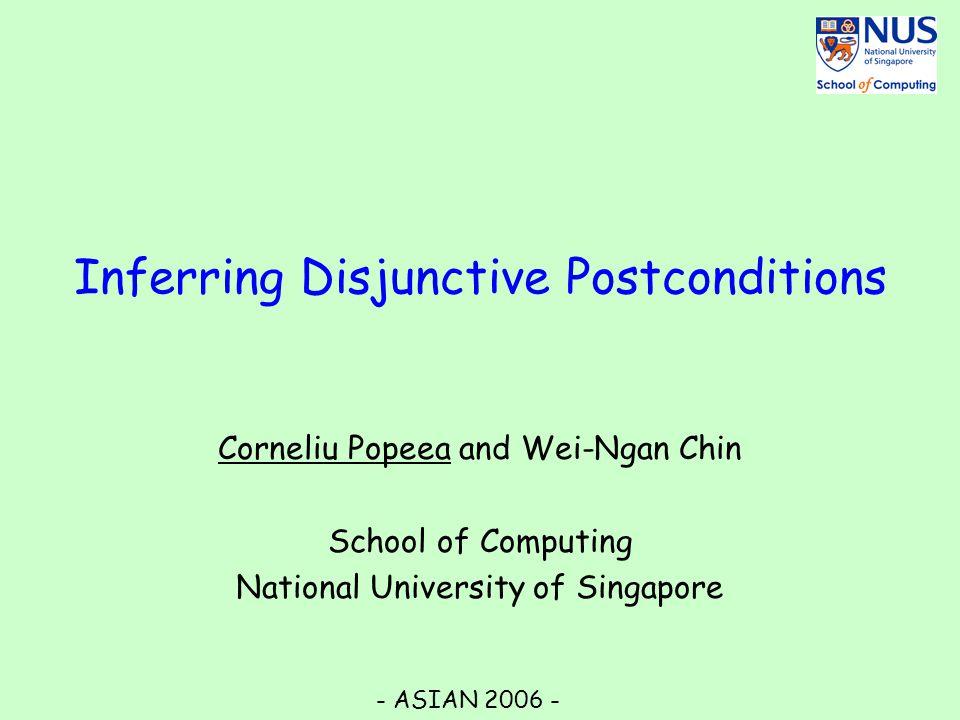 Inferring Disjunctive Postconditions Corneliu Popeea and Wei-Ngan Chin School of Computing National University of Singapore - ASIAN 2006 -
