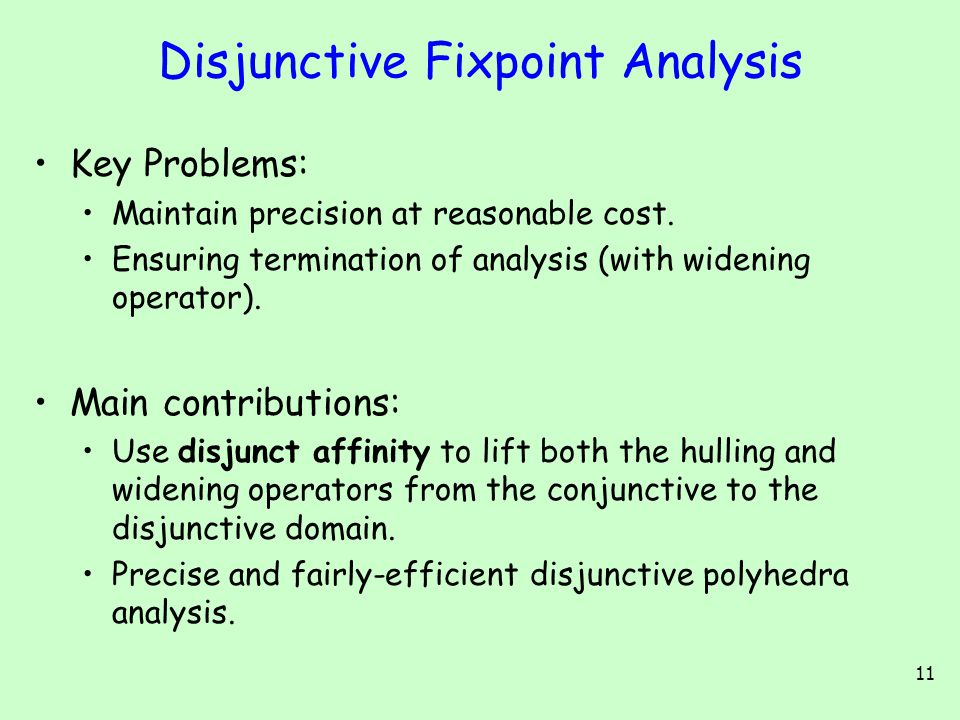 11 Disjunctive Fixpoint Analysis Key Problems: Maintain precision at reasonable cost.
