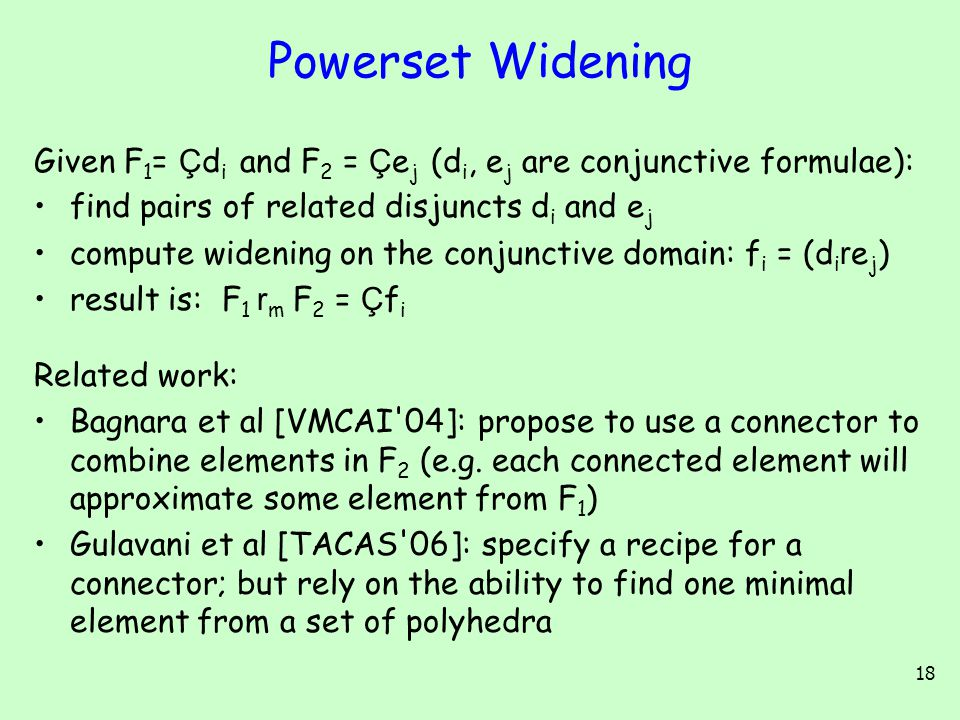 18 Powerset Widening Given F 1 = Ç d i and F 2 = Ç e j (d i, e j are conjunctive formulae): find pairs of related disjuncts d i and e j compute wideni