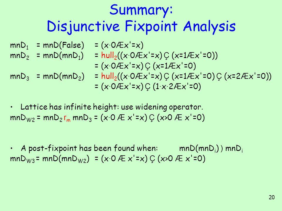 20 Summary: Disjunctive Fixpoint Analysis mnD 1 = mnD(False) = (x · 0 Æ x =x) mnD 2 = mnD(mnD 1 ) = hull 2 ((x · 0 Æ x =x) Ç (x=1 Æ x =0)) = (x · 0 Æ x =x) Ç (x=1 Æ x =0) mnD 3 = mnD(mnD 2 ) = hull 2 ((x · 0 Æ x =x) Ç (x=1 Æ x =0) Ç (x=2 Æ x =0)) = (x · 0 Æ x =x) Ç (1 · x · 2 Æ x =0) Lattice has infinite height: use widening operator.