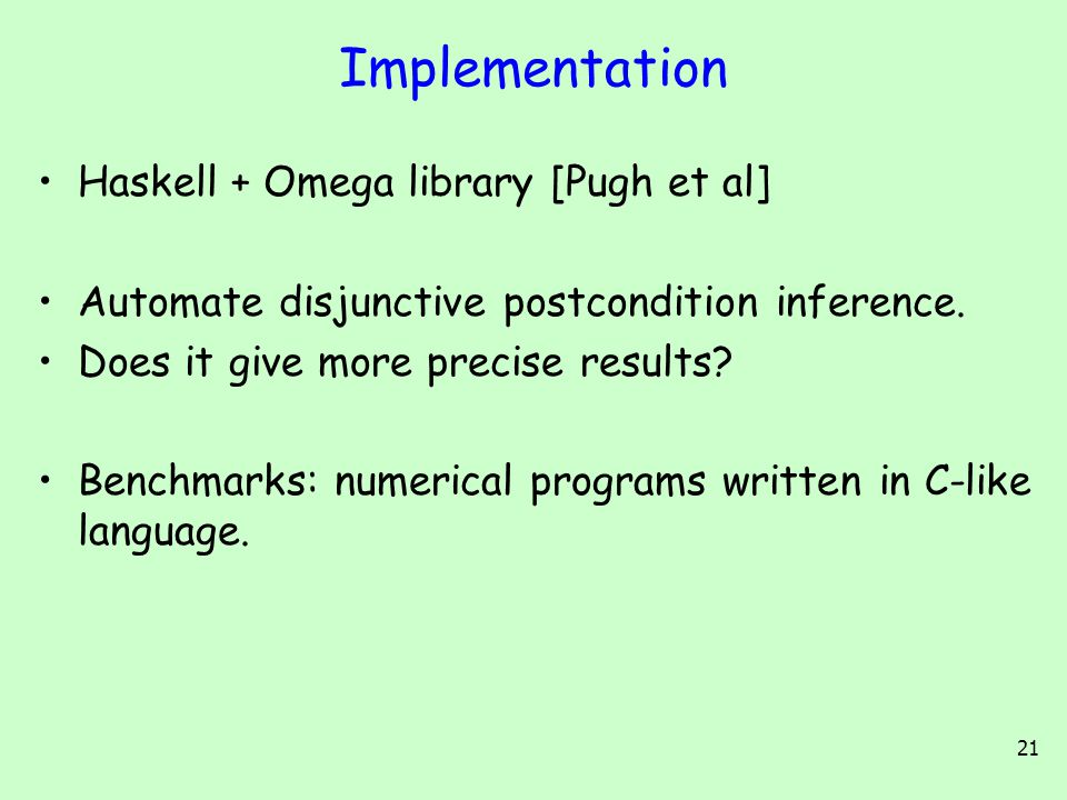 21 Implementation Haskell + Omega library [Pugh et al] Automate disjunctive postcondition inference. Does it give more precise results? Benchmarks: nu