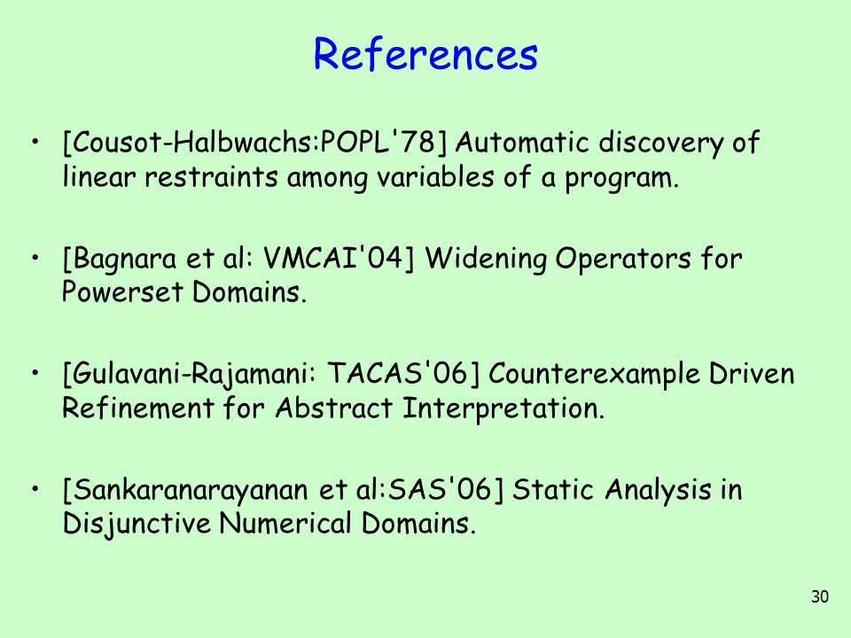 30 References [Cousot-Halbwachs:POPL'78] Automatic discovery of linear restraints among variables of a program. [Bagnara et al: VMCAI'04] Widening Ope