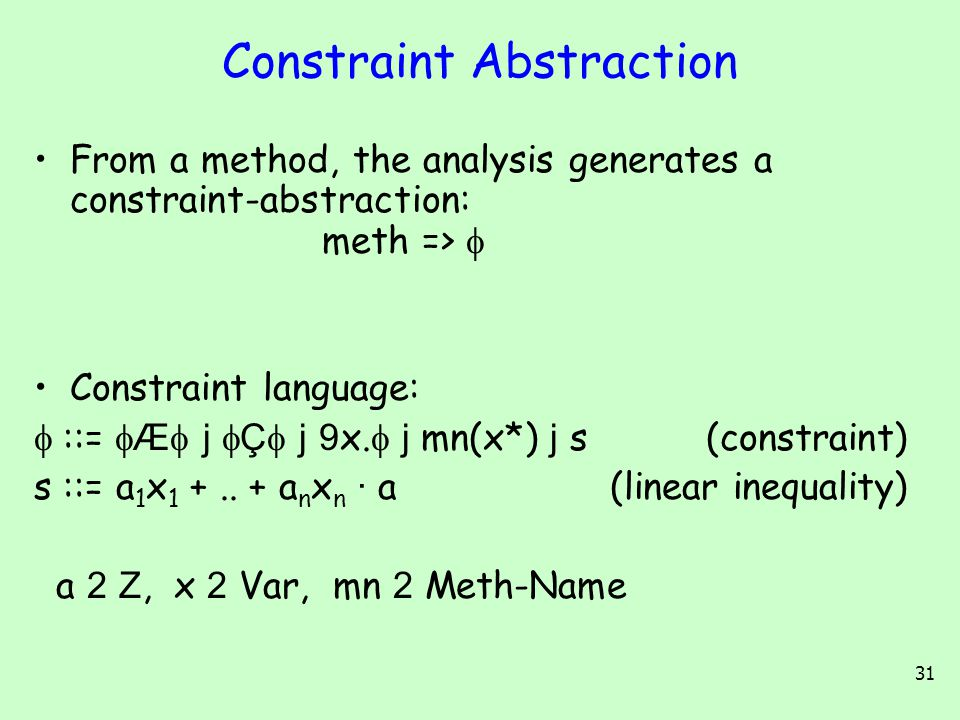 31 Constraint Abstraction From a method, the analysis generates a constraint-abstraction: meth =>  Constraint language:  ::=  Æ  j  Ç  j 9 x.