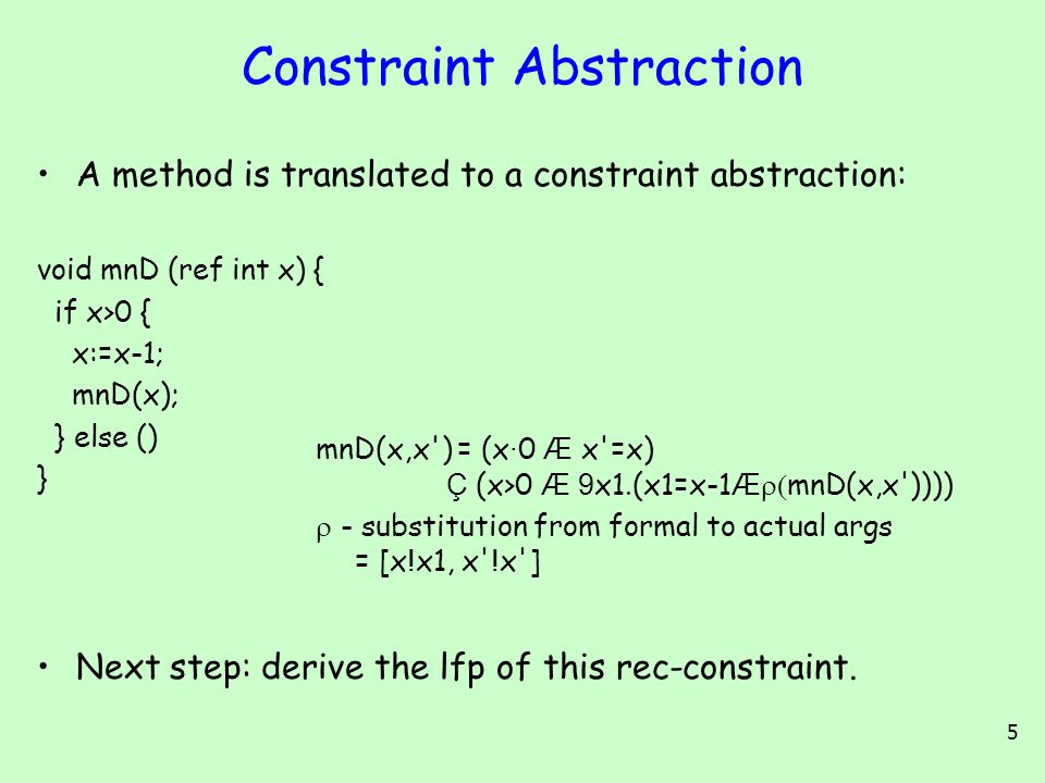 5 Constraint Abstraction A method is translated to a constraint abstraction: void mnD (ref int x) { if x>0 { x:=x-1; mnD(x); } else () } Next step: derive the lfp of this rec-constraint.