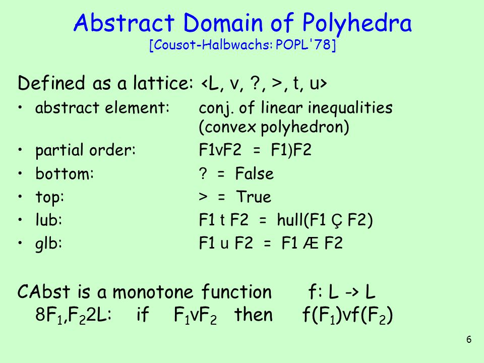 6 Abstract Domain of Polyhedra [Cousot-Halbwachs: POPL 78] Defined as a lattice:, t, u > abstract element:conj.