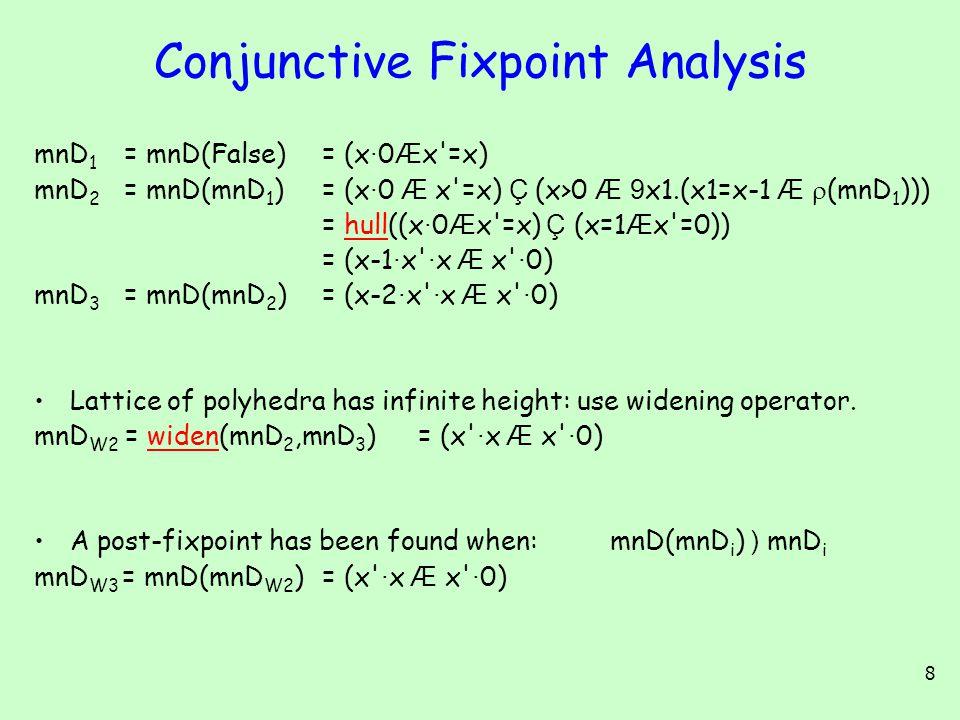 8 Conjunctive Fixpoint Analysis mnD 1 = mnD(False) = (x · 0 Æ x =x) mnD 2 = mnD(mnD 1 ) = (x · 0 Æ x =x) Ç (x>0 Æ 9 x1.(x1=x-1 Æ  (mnD 1 ))) = hull((x · 0 Æ x =x) Ç (x=1 Æ x =0))hull = (x-1 · x · x Æ x · 0) mnD 3 = mnD(mnD 2 ) = (x-2 · x · x Æ x · 0) Lattice of polyhedra has infinite height: use widening operator.