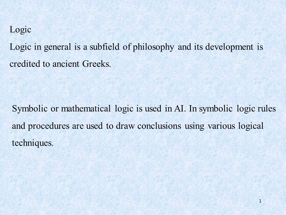 1 Logic Logic in general is a subfield of philosophy and its development is credited to ancient Greeks.