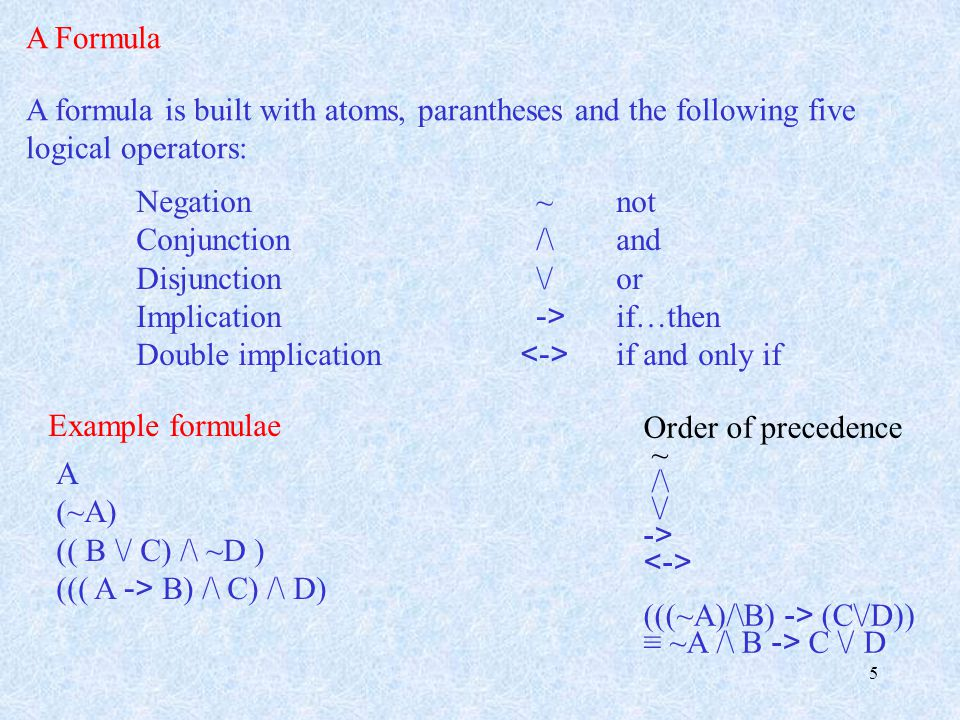 5 A Formula A formula is built with atoms, parantheses and the following five logical operators: Negation ~not Conjunction /\and Disjunction \/or Implication -> if…then Double implication if and only if Example formulae A (~A) (( B \/ C) /\ ~D ) ((( A -> B) /\ C) /\ D) Order of precedence ~ /\ \/ -> (((~A)/\B) -> (C\/D)) ≡ ~A /\ B -> C \/ D