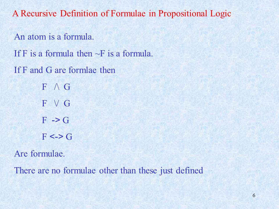 6 A Recursive Definition of Formulae in Propositional Logic An atom is a formula.