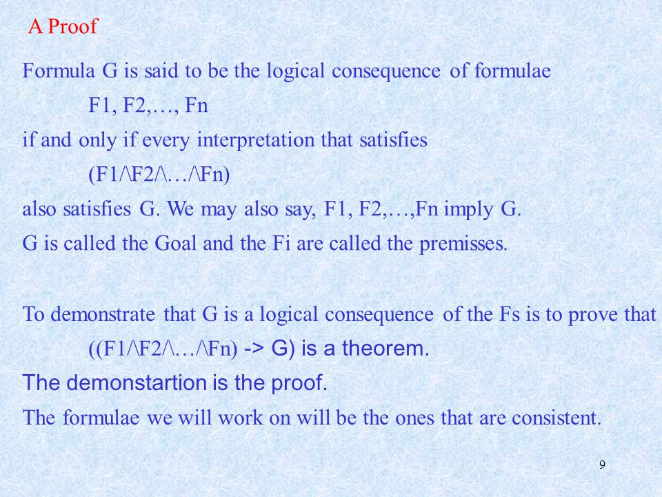 9 A Proof Formula G is said to be the logical consequence of formulae F1, F2,…, Fn if and only if every interpretation that satisfies (F1/\F2/\…/\Fn) also satisfies G.