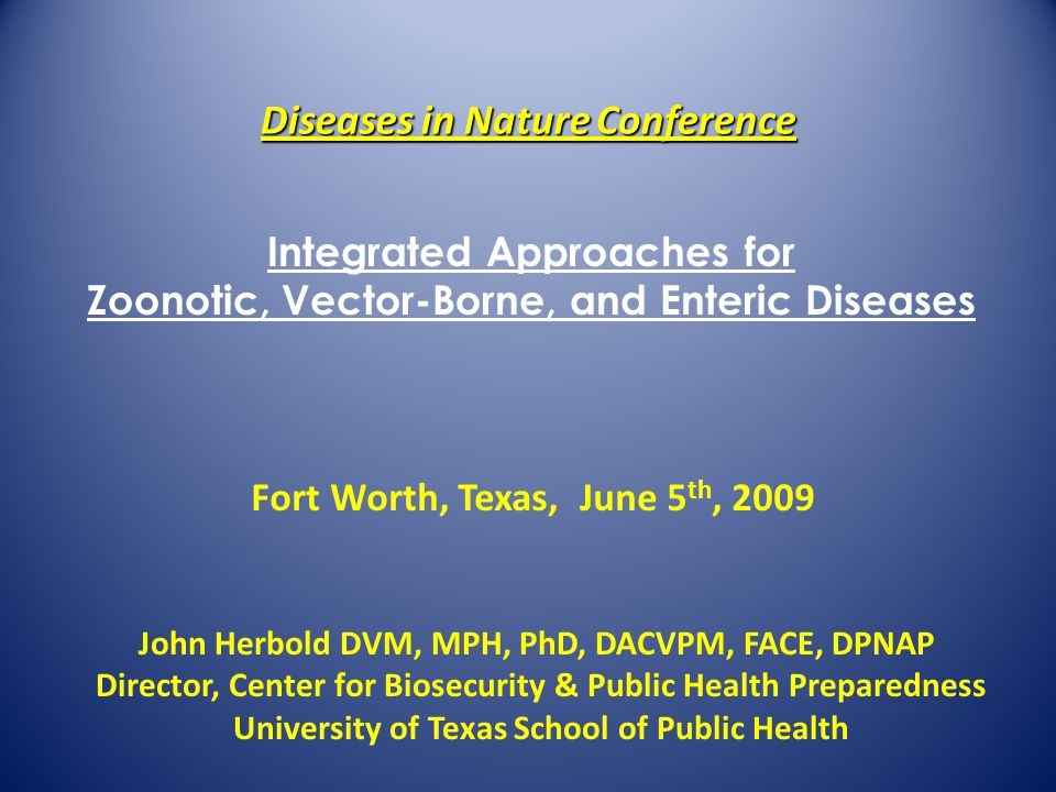 Diseases in Nature Conference John Herbold DVM, MPH, PhD, DACVPM, FACE, DPNAP Director, Center for Biosecurity & Public Health Preparedness University of Texas School of Public Health Fort Worth, Texas, June 5 th, 2009 Integrated Approaches for Zoonotic, Vector-Borne, and Enteric Diseases