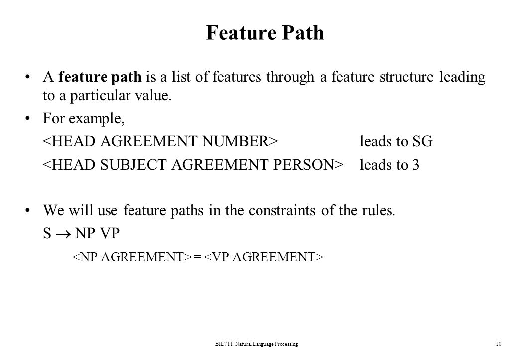BİL711 Natural Language Processing10 Feature Path A feature path is a list of features through a feature structure leading to a particular value.