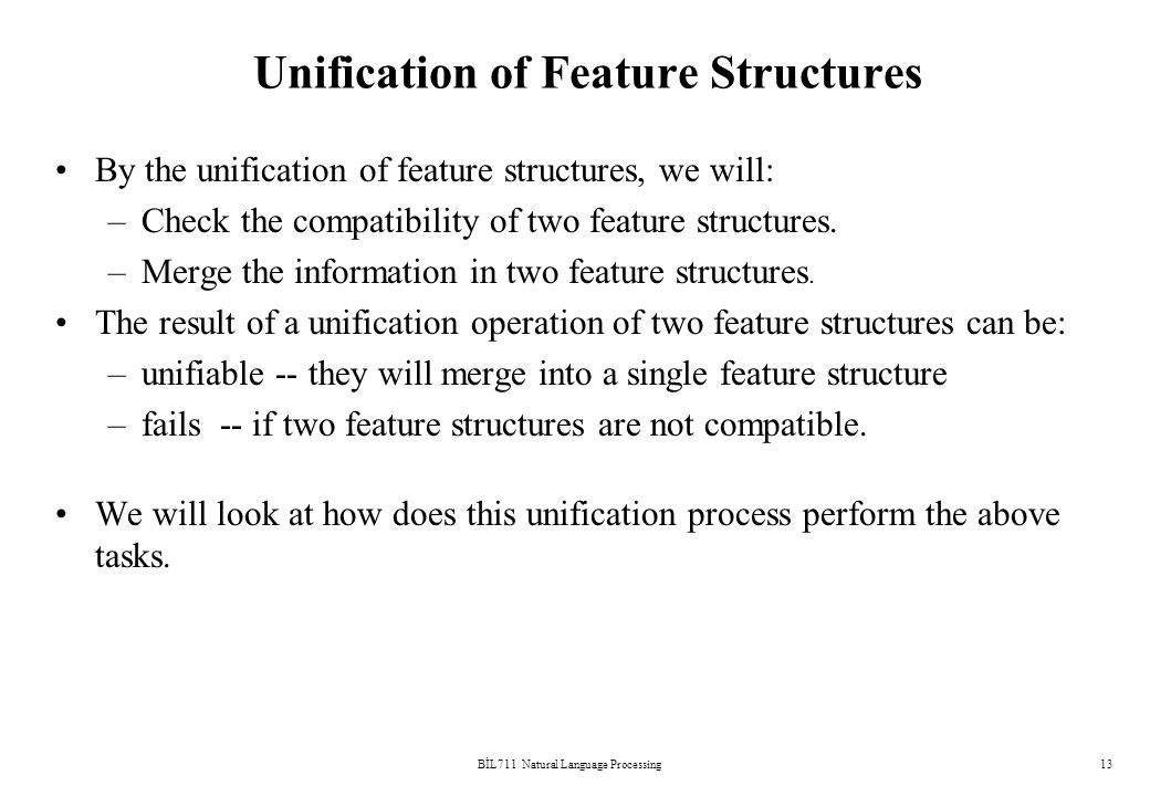 BİL711 Natural Language Processing13 Unification of Feature Structures By the unification of feature structures, we will: –Check the compatibility of two feature structures.