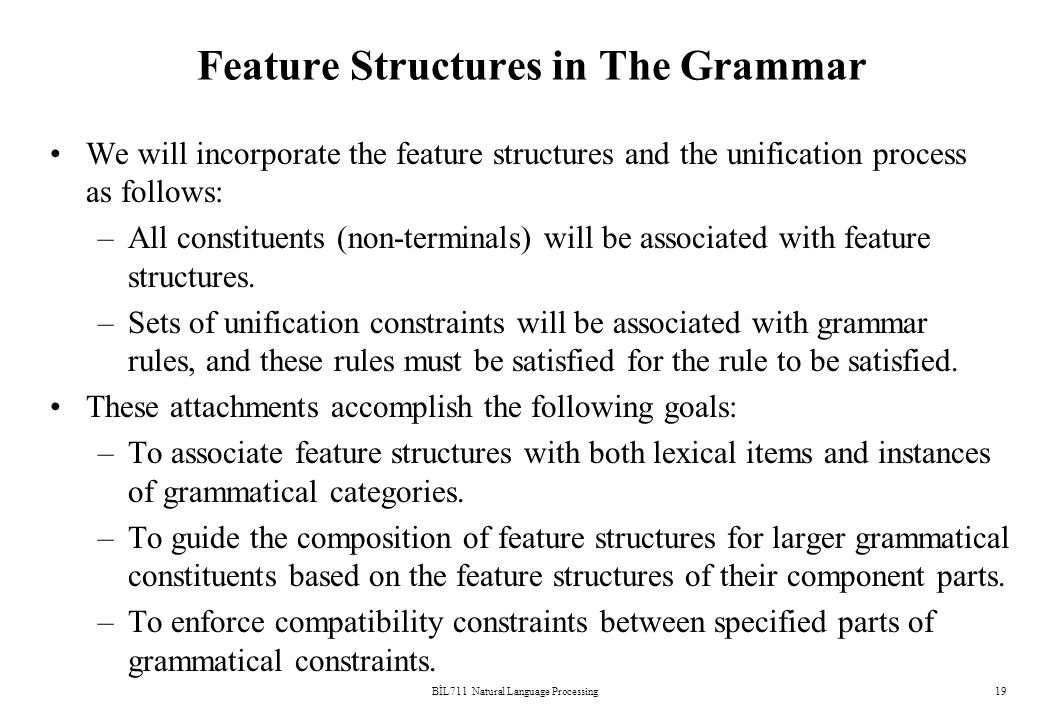 BİL711 Natural Language Processing19 Feature Structures in The Grammar We will incorporate the feature structures and the unification process as follows: –All constituents (non-terminals) will be associated with feature structures.