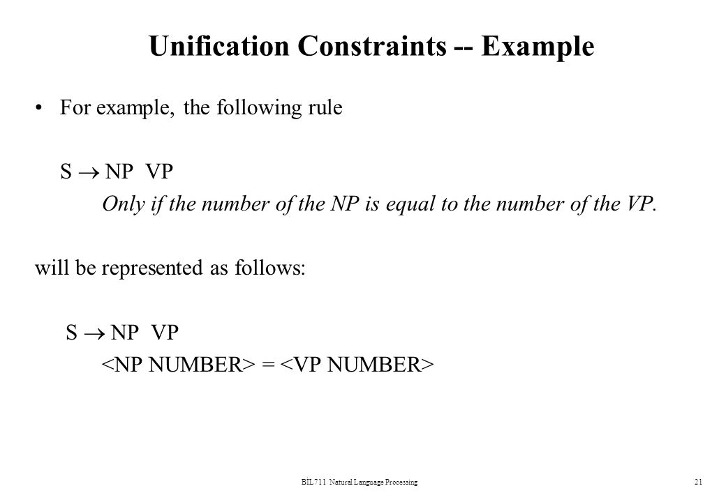 BİL711 Natural Language Processing21 Unification Constraints -- Example For example, the following rule S  NP VP Only if the number of the NP is equal to the number of the VP.