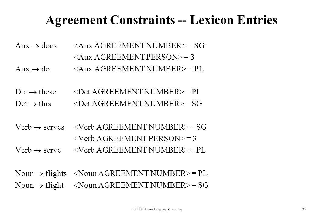 BİL711 Natural Language Processing23 Agreement Constraints -- Lexicon Entries Aux  does = SG = 3 Aux  do = PL Det  these = PL Det  this = SG Verb  serves = SG = 3 Verb  serve = PL Noun  flights = PL Noun  flight = SG