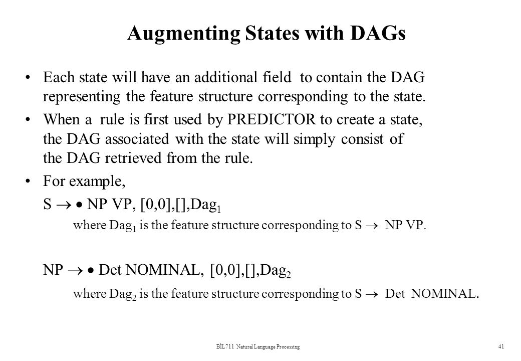 BİL711 Natural Language Processing41 Augmenting States with DAGs Each state will have an additional field to contain the DAG representing the feature structure corresponding to the state.