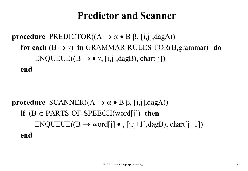 BİL711 Natural Language Processing45 Predictor and Scanner procedure PREDICTOR((A    B , [i,j],dagA)) for each (B   ) in GRAMMAR-RULES-FOR(B,grammar) do ENQUEUE((B   , [i,j],dagB), chart[j]) end procedure SCANNER((A    B , [i,j],dagA)) if (B  PARTS-OF-SPEECH(word[j]) then ENQUEUE((B  word[j] , [j,j+1],dagB), chart[j+1]) end