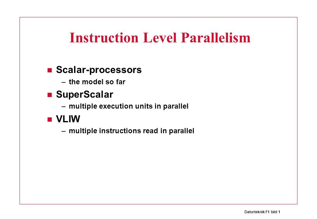 Datorteknik F1 bild 1 Instruction Level Parallelism Scalar-processors –the model so far SuperScalar –multiple execution units in parallel VLIW –multiple instructions read in parallel