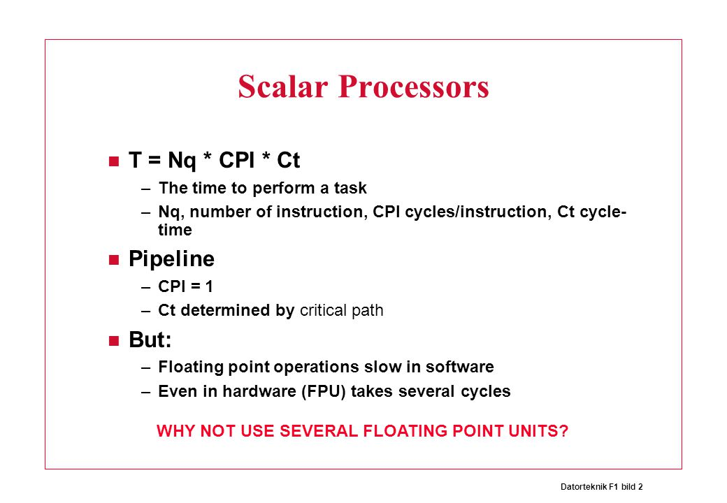 Datorteknik F1 bild 2 Scalar Processors T = Nq * CPI * Ct –The time to perform a task –Nq, number of instruction, CPI cycles/instruction, Ct cycle- time Pipeline –CPI = 1 –Ct determined by critical path But: –Floating point operations slow in software –Even in hardware (FPU) takes several cycles WHY NOT USE SEVERAL FLOATING POINT UNITS