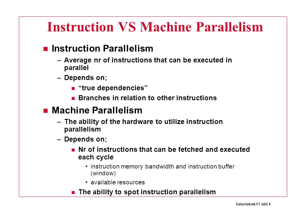 Datorteknik F1 bild 4 Instruction VS Machine Parallelism Instruction Parallelism –Average nr of instructions that can be executed in parallel –Depends on; true dependencies Branches in relation to other instructions Machine Parallelism –The ability of the hardware to utilize instruction parallelism –Depends on; Nr of instructions that can be fetched and executed each cycle instruction memory bandwidth and instruction buffer (window) available resources The ability to spot instruction parallelism