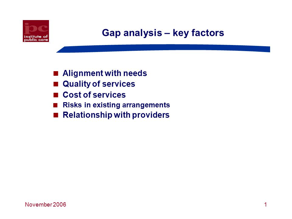 November 20061 Gap analysis – key factors  Alignment with needs  Quality of services  Cost of services  Risks in existing arrangements  Relationship with providers