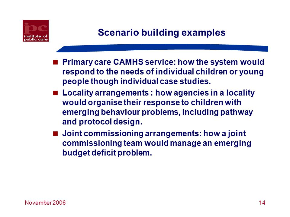 November 200614 Scenario building examples  Primary care CAMHS service: how the system would respond to the needs of individual children or young people though individual case studies.