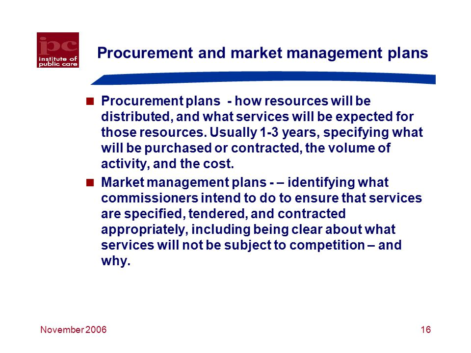 November 200616 Procurement and market management plans  Procurement plans - how resources will be distributed, and what services will be expected for those resources.