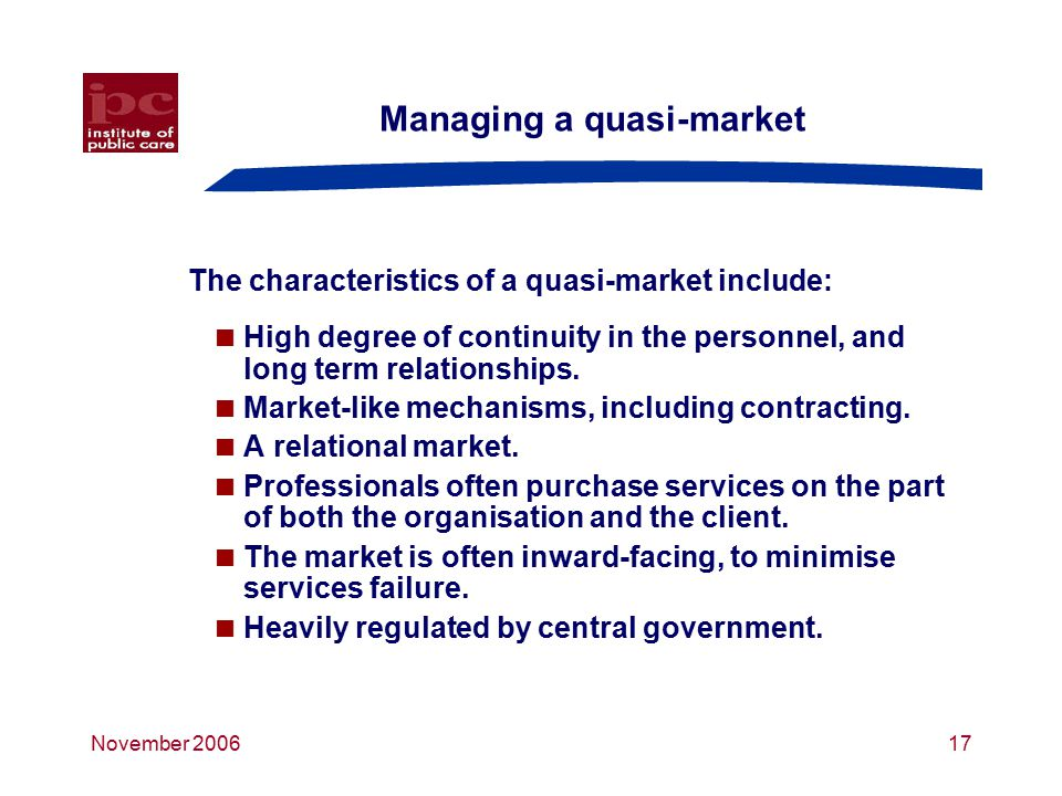 November 200617 Managing a quasi-market The characteristics of a quasi-market include:  High degree of continuity in the personnel, and long term relationships.