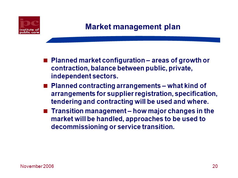 November 200620 Market management plan  Planned market configuration – areas of growth or contraction, balance between public, private, independent sectors.