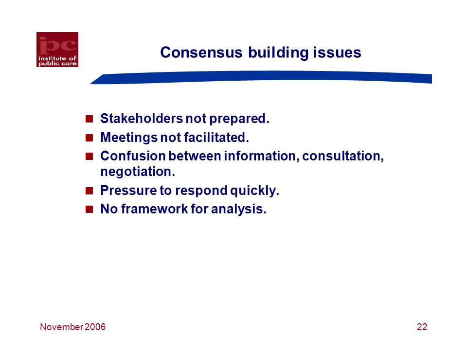 November 200622 Consensus building issues  Stakeholders not prepared.