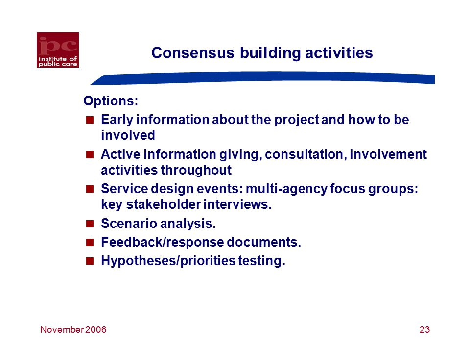 November 200623 Consensus building activities Options:  Early information about the project and how to be involved  Active information giving, consultation, involvement activities throughout  Service design events: multi-agency focus groups: key stakeholder interviews.