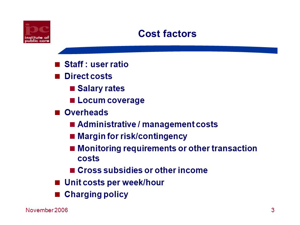 November 20063 Cost factors  Staff : user ratio  Direct costs  Salary rates  Locum coverage  Overheads  Administrative / management costs  Margin for risk/contingency  Monitoring requirements or other transaction costs  Cross subsidies or other income  Unit costs per week/hour  Charging policy
