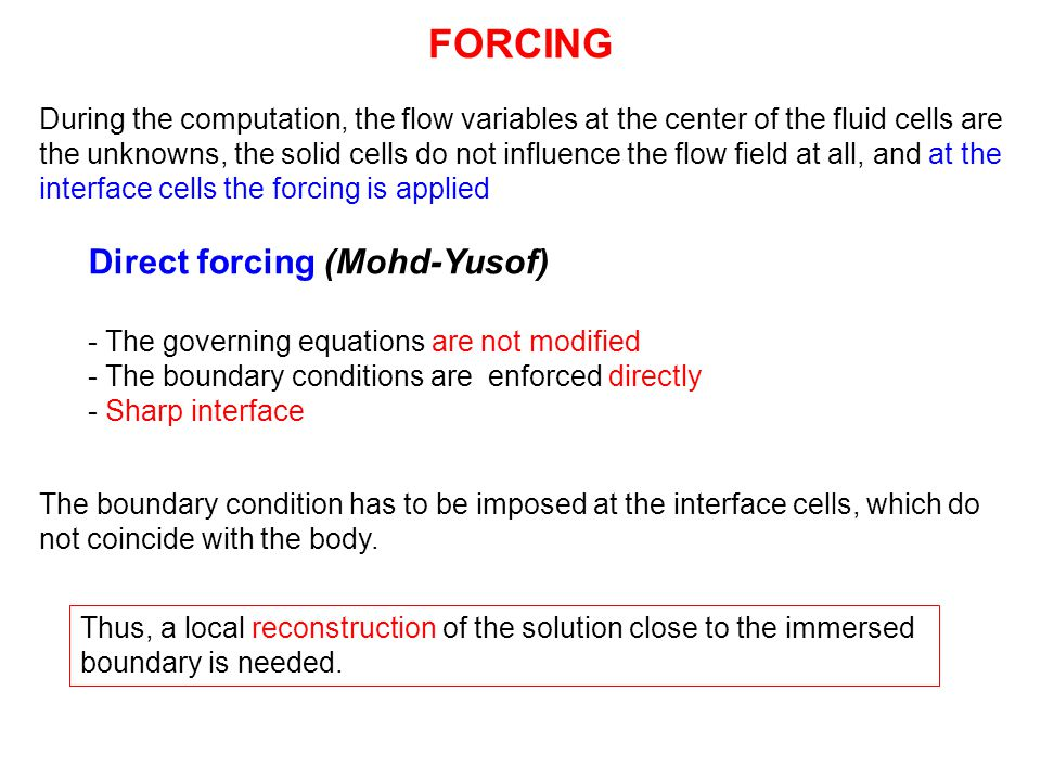 FORCING Direct forcing (Mohd-Yusof) - The governing equations are not modified - The boundary conditions are enforced directly - Sharp interface Thus,
