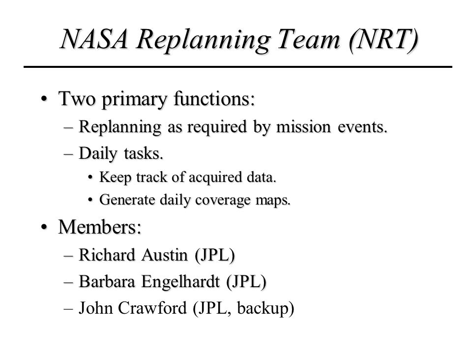 NASA Replanning Team (NRT) Two primary functions:Two primary functions: –Replanning as required by mission events.