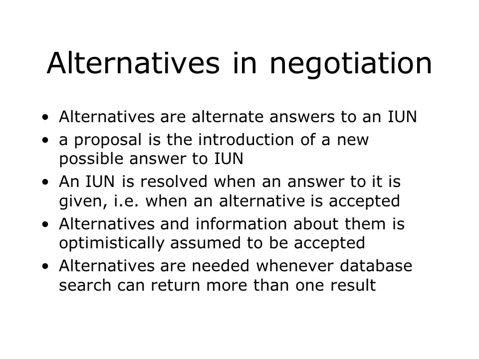 Alternatives in negotiation Alternatives are alternate answers to an IUN a proposal is the introduction of a new possible answer to IUN An IUN is reso