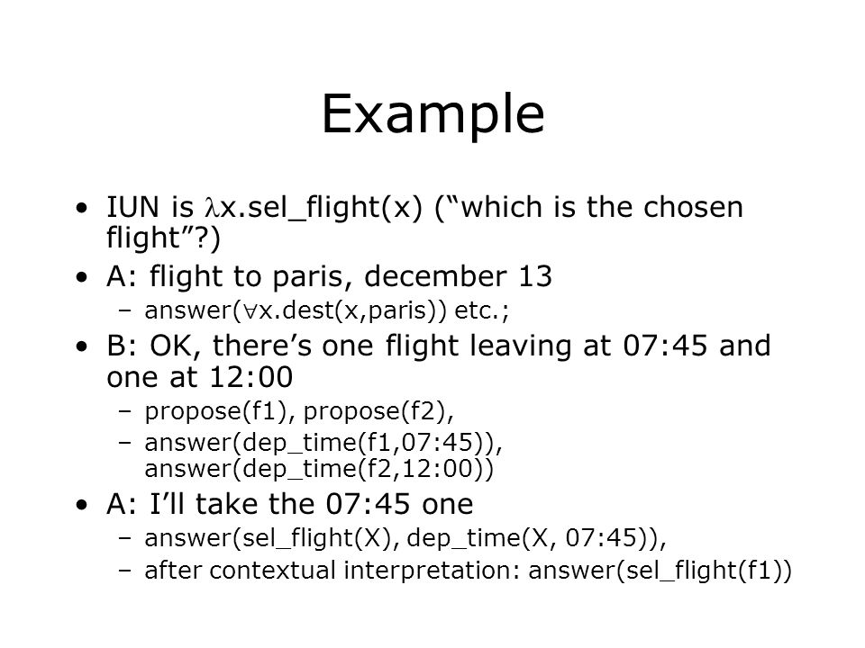 "Example IUN is x.sel_flight(x) (""which is the chosen flight""?) A: flight to paris, december 13 –answer(  x.dest(x,paris)) etc.; B: OK, there's one fl"