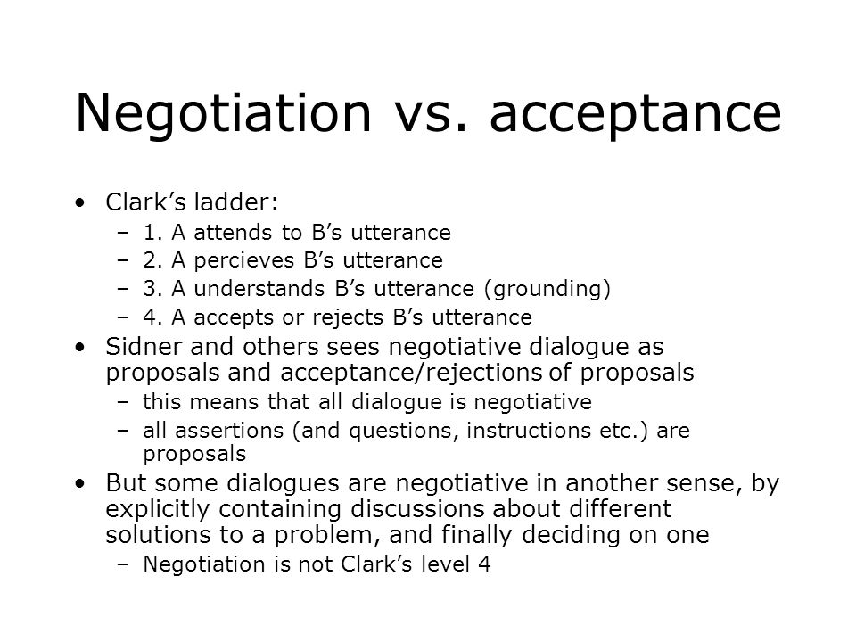 Negotiation vs. acceptance Clark's ladder: –1. A attends to B's utterance –2.