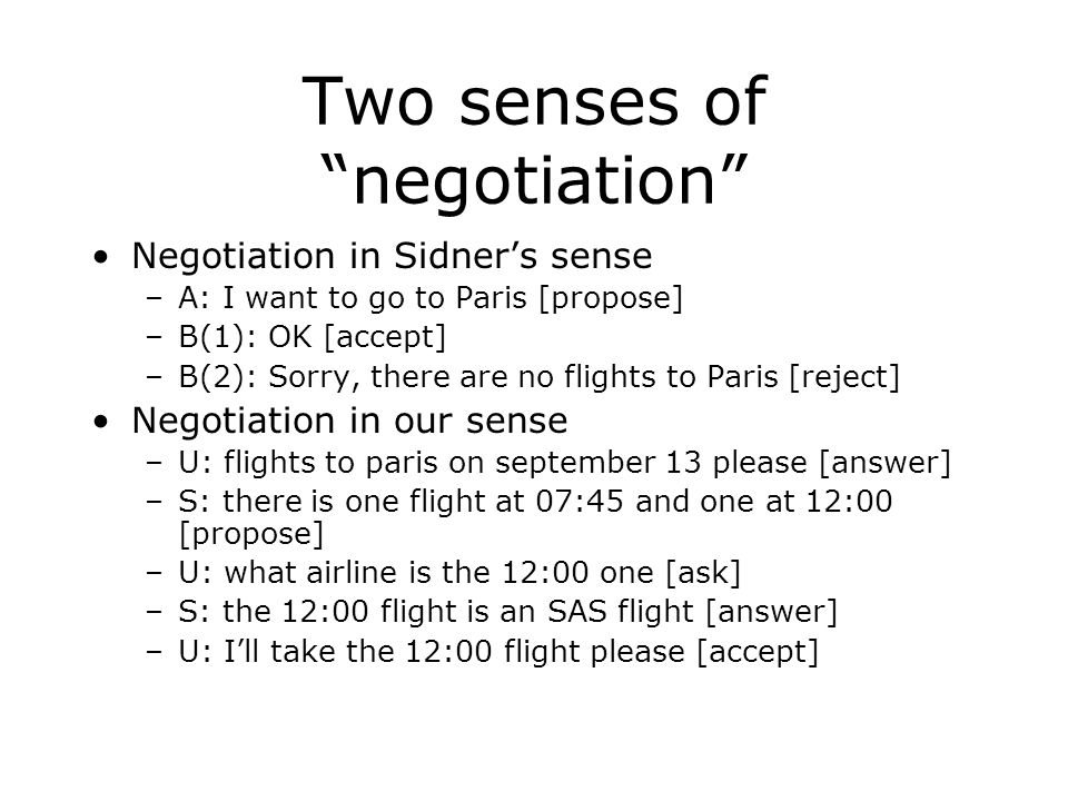 "Two senses of ""negotiation"" Negotiation in Sidner's sense –A: I want to go to Paris [propose] –B(1): OK [accept] –B(2): Sorry, there are no flights to"