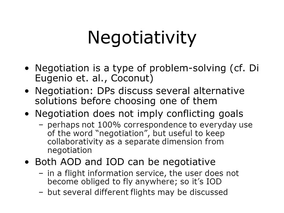 Negotiativity Negotiation is a type of problem-solving (cf. Di Eugenio et. al., Coconut) Negotiation: DPs discuss several alternative solutions before