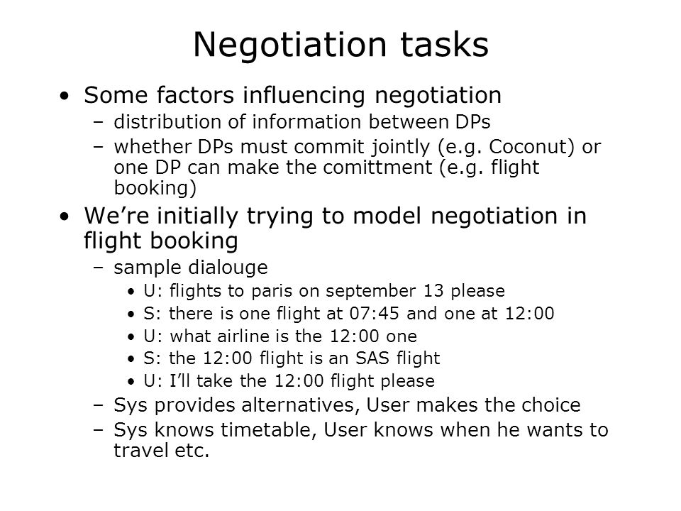 Degrees of negotiativity non-negotiative dialogue: only one alternative is discussed semi-negotiative dialogue: a new alternative can be introduced by altering parameters of the previous alternative, but previous alternatives are not retained negotiative dialogue: several alternatives can be introduced, and old alternatives are retained and can be returned to