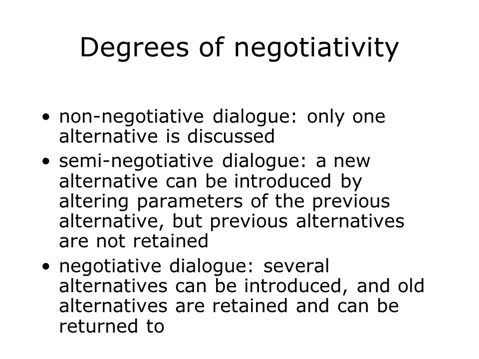 Degrees of negotiativity non-negotiative dialogue: only one alternative is discussed semi-negotiative dialogue: a new alternative can be introduced by