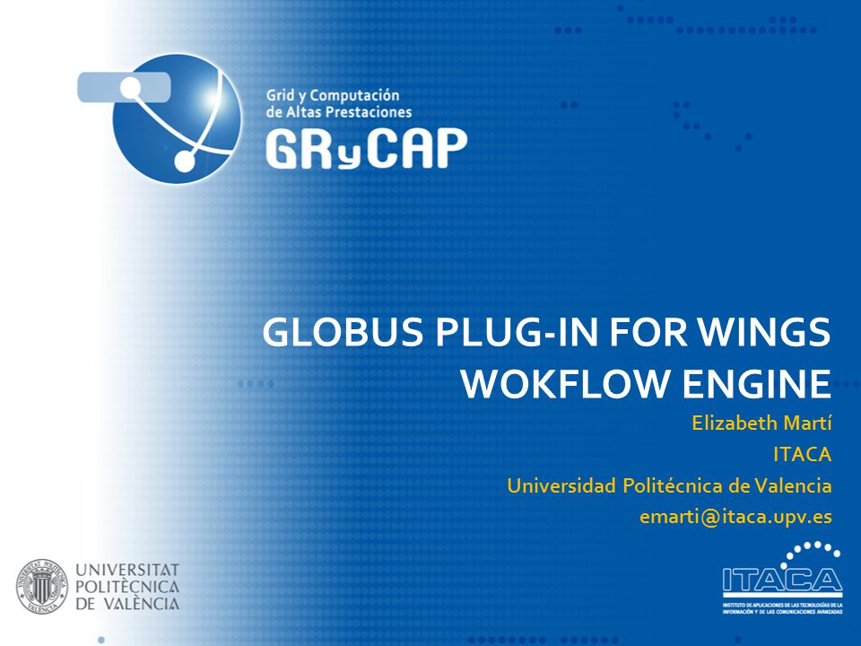 GLOBUS PLUG-IN FOR WINGS WOKFLOW ENGINE Elizabeth Martí ITACA Universidad Politécnica de Valencia emarti@itaca.upv.es