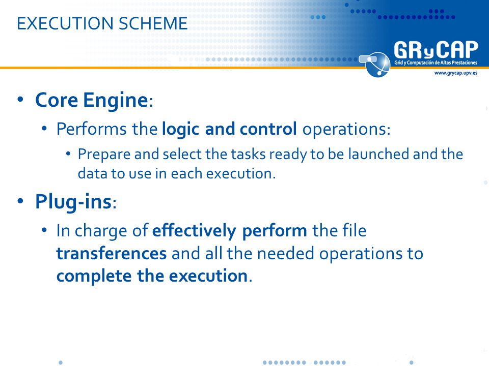 EXECUTION SCHEME Core Engine: Performs the logic and control operations: Prepare and select the tasks ready to be launched and the data to use in each execution.
