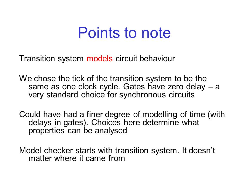 Points to note Transition system models circuit behaviour We chose the tick of the transition system to be the same as one clock cycle. Gates have zer