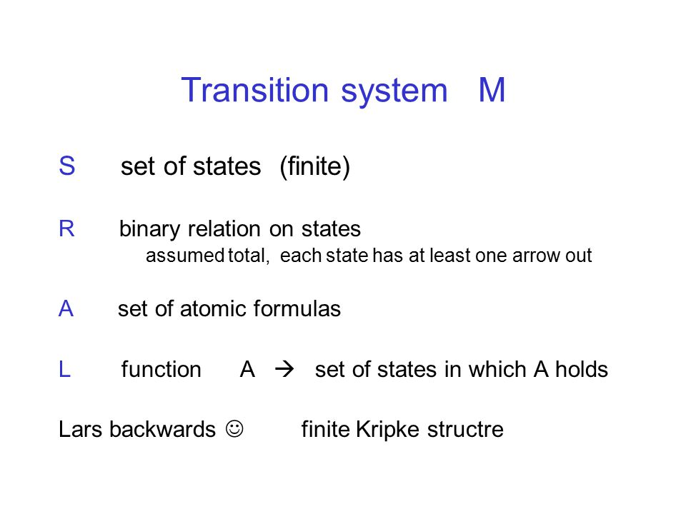 Transition system M S set of states (finite) R binary relation on states assumed total, each state has at least one arrow out A set of atomic formulas L function A  set of states in which A holds Lars backwards finite Kripke structre