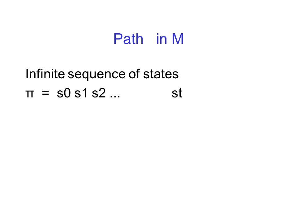 Path in M Infinite sequence of states π = s0 s1 s2... st